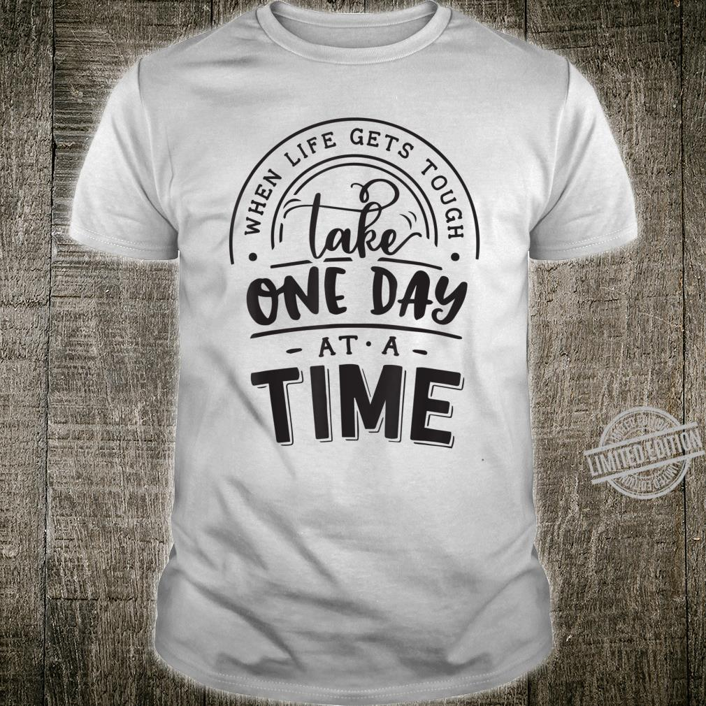 When life gets tough take one day Shirt